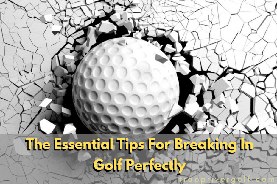 The-Essential-Tips-For-Breaking-In-Golf-Perfectly