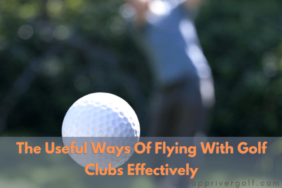 5 Useful Ways Of Flying With Golf Clubs Effectively